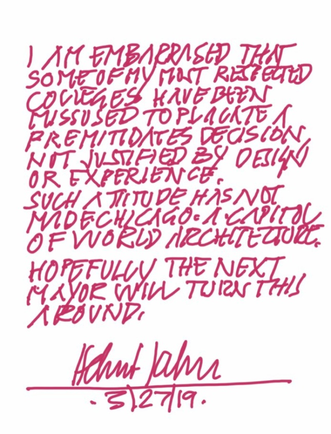 """Image of magenta text on white background reading """"I am embarrassed that some of my most respected colleges [sic] have been missused [sic] to placate a premitidates [sic] decision, not justified by design or experience. Such attitude has not made Chicago a capitol of world architecture. Hopefully the next mayor will turn this around."""" Signed Helmut Jahn 3/27/19"""
